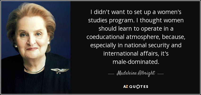 I didn't want to set up a women's studies program. I thought women should learn to operate in a coeducational atmosphere, because, especially in national security and international affairs, it's male-dominated. - Madeleine Albright