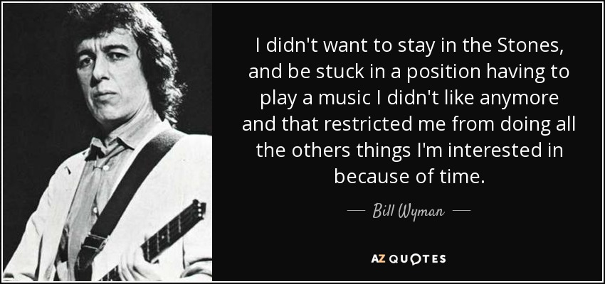 I didn't want to stay in the Stones, and be stuck in a position having to play a music I didn't like anymore and that restricted me from doing all the others things I'm interested in because of time. - Bill Wyman