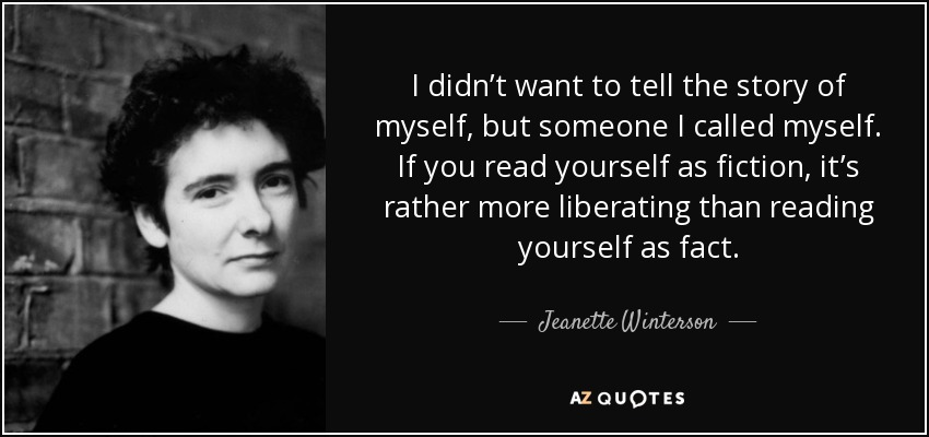 I didn't want to tell the story of myself, but someone I called myself. If you read yourself as fiction, it's rather more liberating than reading yourself as fact. - Jeanette Winterson