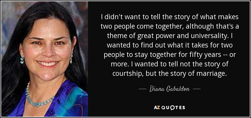 I didn't want to tell the story of what makes two people come together, although that's a theme of great power and universality. I wanted to find out what it takes for two people to stay together for fifty years -- or more. I wanted to tell not the story of courtship, but the story of marriage. - Diana Gabaldon
