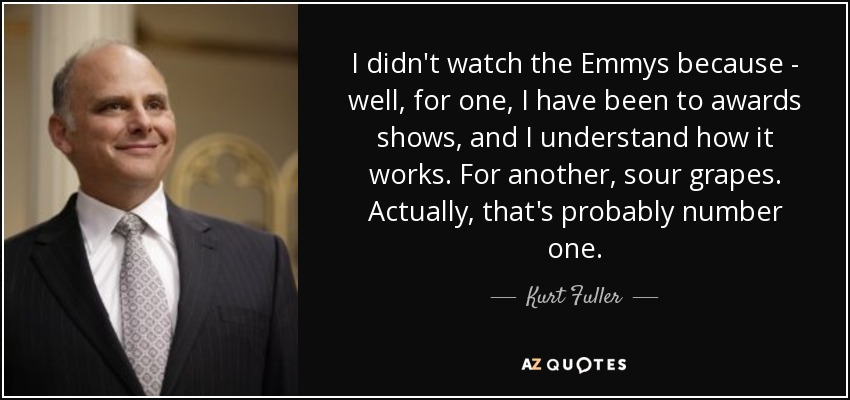 I didn't watch the Emmys because - well, for one, I have been to awards shows, and I understand how it works. For another, sour grapes. Actually, that's probably number one. - Kurt Fuller