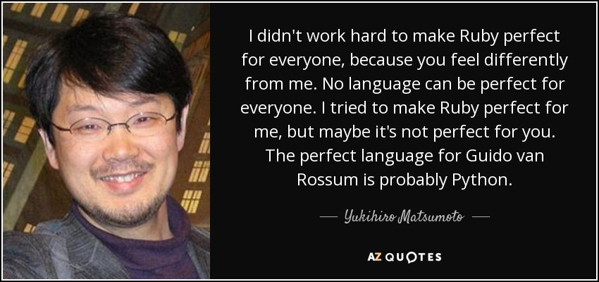 I didn't work hard to make Ruby perfect for everyone, because you feel differently from me. No language can be perfect for everyone. I tried to make Ruby perfect for me, but maybe it's not perfect for you. The perfect language for Guido van Rossum is probably Python. - Yukihiro Matsumoto