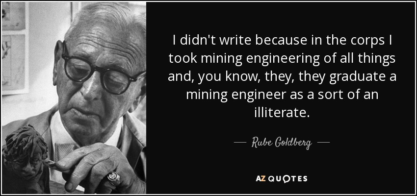 I didn't write because in the corps I took mining engineering of all things and, you know, they, they graduate a mining engineer as a sort of an illiterate. - Rube Goldberg