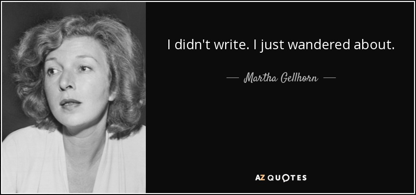 I didn't write. I just wandered about. - Martha Gellhorn