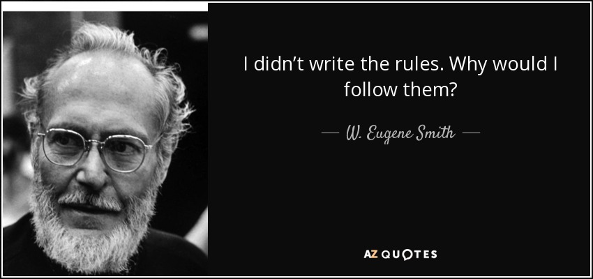 I didn't write the rules. Why would I follow them? - W. Eugene Smith