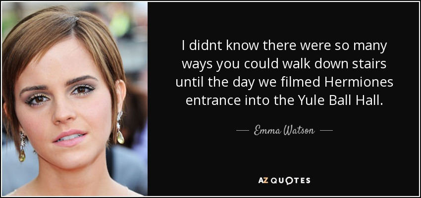 I didnt know there were so many ways you could walk down stairs until the day we filmed Hermiones entrance into the Yule Ball Hall. - Emma Watson