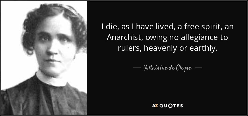 I die, as I have lived, a free spirit, an Anarchist, owing no allegiance to rulers, heavenly or earthly. - Voltairine de Cleyre