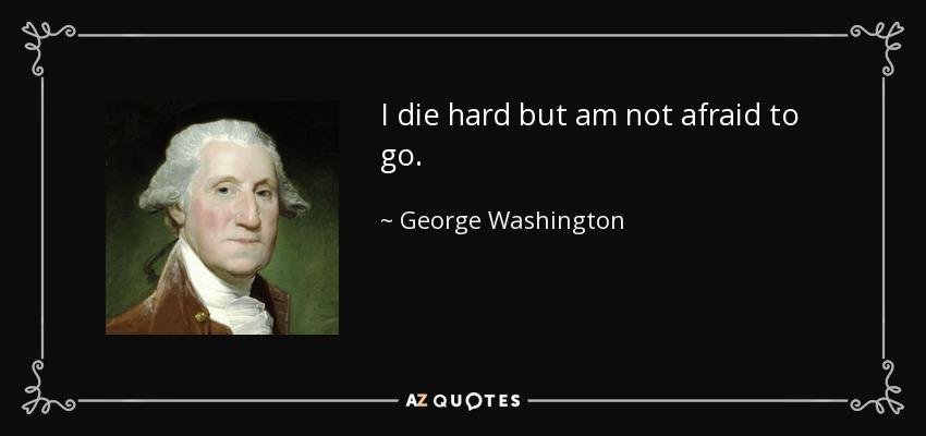 I die hard but am not afraid to go. - George Washington