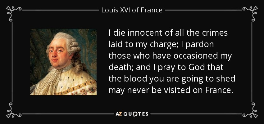 I die innocent of all the crimes laid to my charge; I pardon those who have occasioned my death; and I pray to God that the blood you are going to shed may never be visited on France. - Louis XVI of France