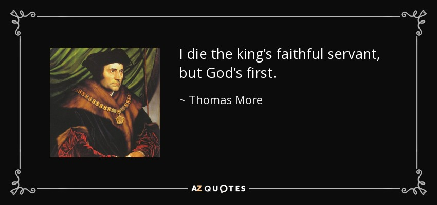 I die the king's faithful servant, but God's first. - Thomas More