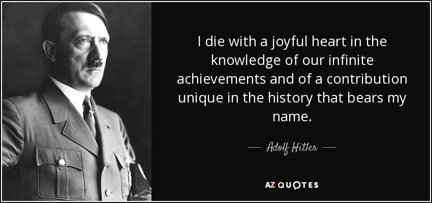 I die with a joyful heart in the knowledge of our infinite achievements and of a contribution unique in the history that bears my name. - Adolf Hitler