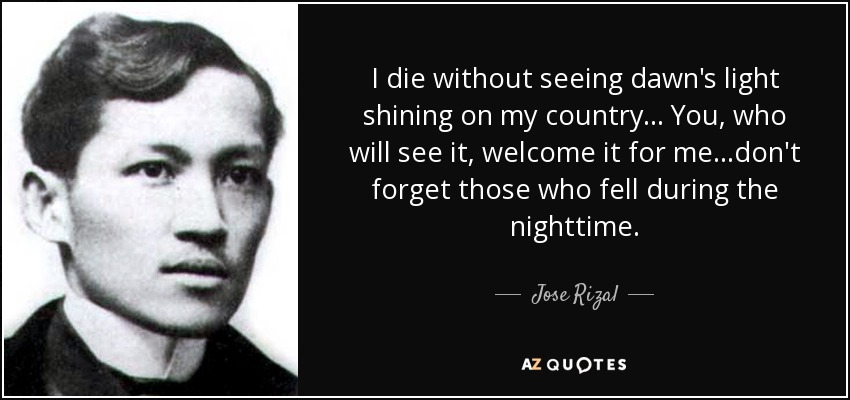 I die without seeing dawn's light shining on my country... You, who will see it, welcome it for me...don't forget those who fell during the nighttime. - Jose Rizal