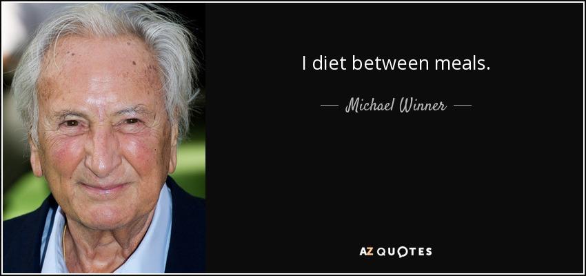 I diet between meals. - Michael Winner