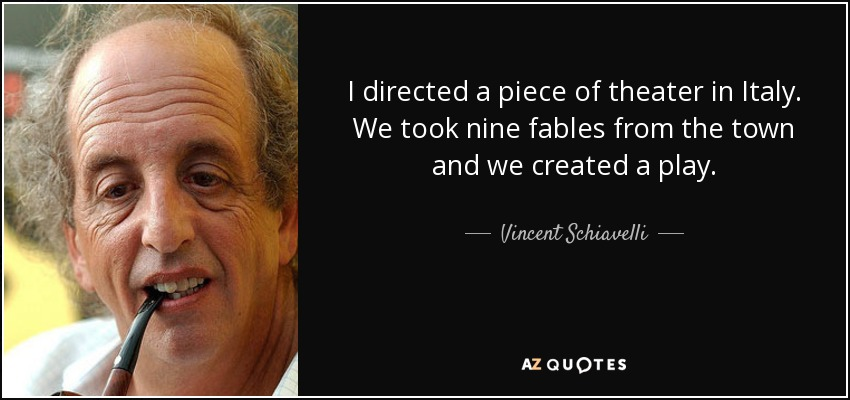I directed a piece of theater in Italy. We took nine fables from the town and we created a play. - Vincent Schiavelli