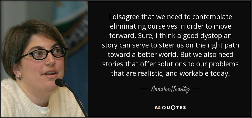 I disagree that we need to contemplate eliminating ourselves in order to move forward. Sure, I think a good dystopian story can serve to steer us on the right path toward a better world. But we also need stories that offer solutions to our problems that are realistic, and workable today. - Annalee Newitz