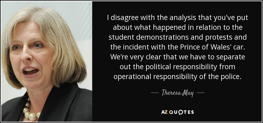 I disagree with the analysis that you've put about what happened in relation to the student demonstrations and protests and the incident with the Prince of Wales' car. We're very clear that we have to separate out the political responsibility from operational responsibility of the police. - Theresa May