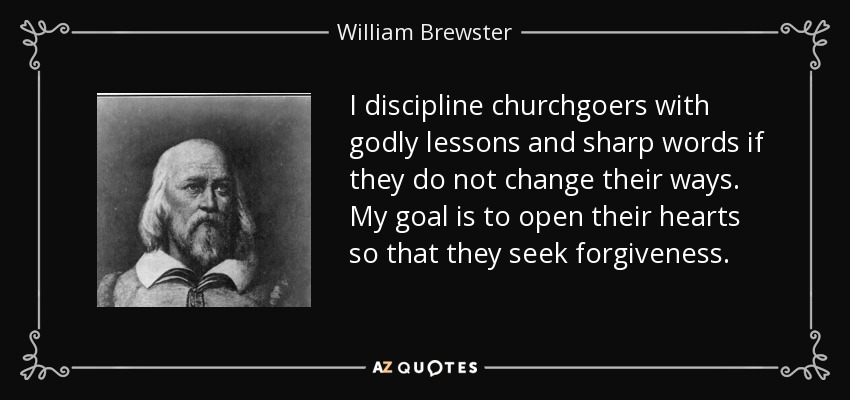 I discipline churchgoers with godly lessons and sharp words if they do not change their ways. My goal is to open their hearts so that they seek forgiveness. - William Brewster