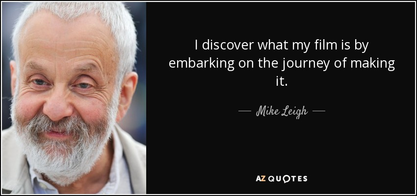 I discover what my film is by embarking on the journey of making it. - Mike Leigh
