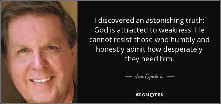 I discovered an astonishing truth: God is attracted to weakness. He cannot resist those who humbly and honestly admit how desperately they need him. - Jim Cymbala