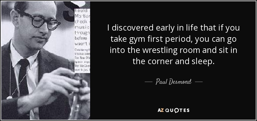 I discovered early in life that if you take gym first period, you can go into the wrestling room and sit in the corner and sleep. - Paul Desmond