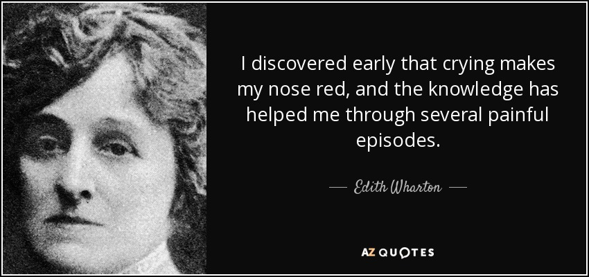 I discovered early that crying makes my nose red, and the knowledge has helped me through several painful episodes. - Edith Wharton