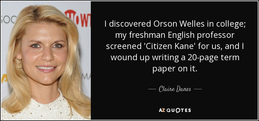 I discovered Orson Welles in college; my freshman English professor screened 'Citizen Kane' for us, and I wound up writing a 20-page term paper on it. - Claire Danes