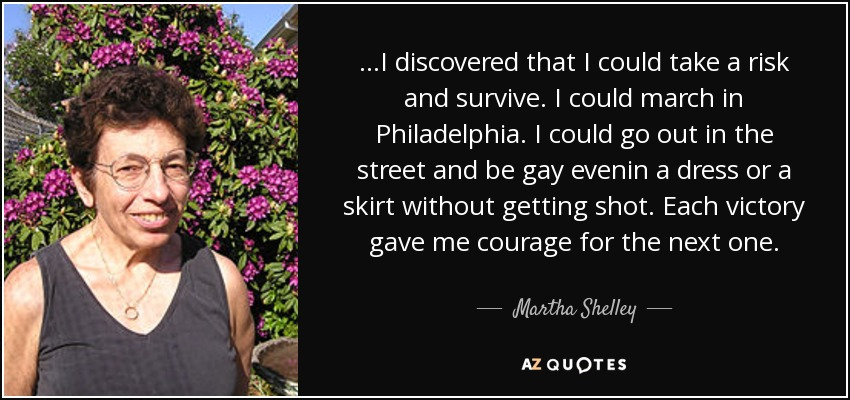 ...I discovered that I could take a risk and survive. I could march in Philadelphia. I could go out in the street and be gay evenin a dress or a skirt without getting shot. Each victory gave me courage for the next one. - Martha Shelley