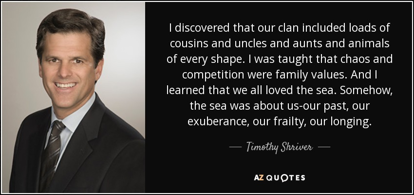 I discovered that our clan included loads of cousins and uncles and aunts and animals of every shape. I was taught that chaos and competition were family values. And I learned that we all loved the sea. Somehow, the sea was about us-our past, our exuberance, our frailty, our longing. - Timothy Shriver
