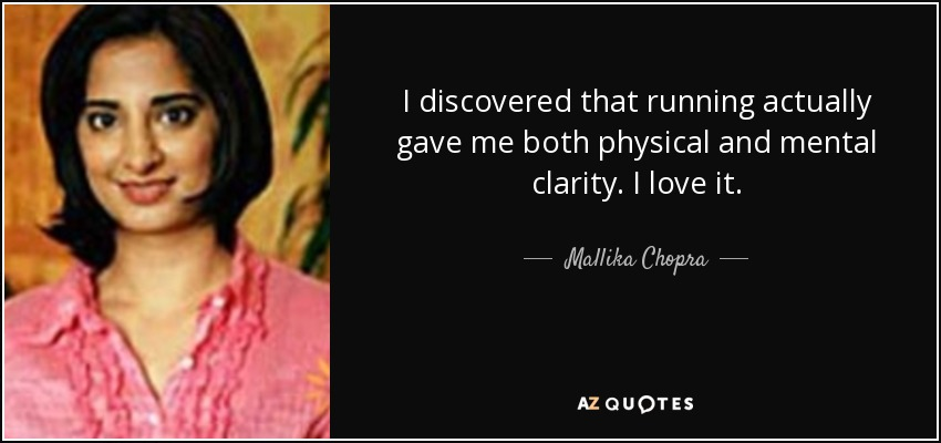 I discovered that running actually gave me both physical and mental clarity. I love it. - Mallika Chopra