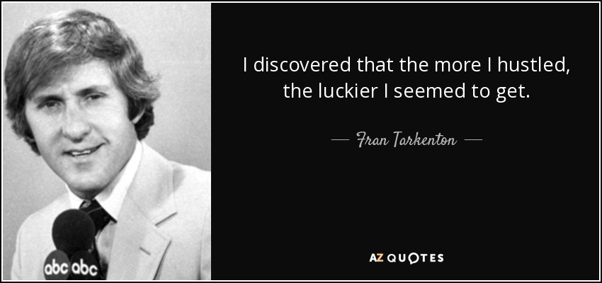 I discovered that the more I hustled, the luckier I seemed to get. - Fran Tarkenton