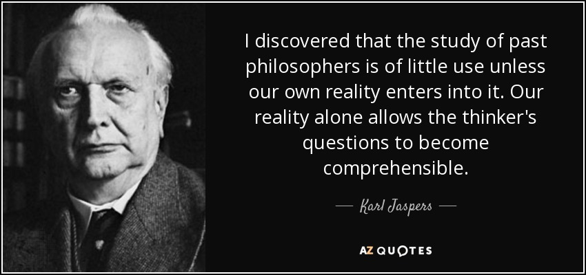 I discovered that the study of past philosophers is of little use unless our own reality enters into it. Our reality alone allows the thinker's questions to become comprehensible. - Karl Jaspers