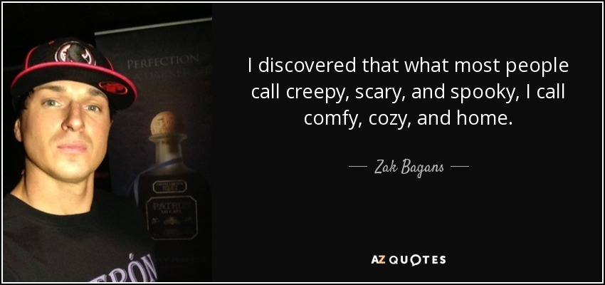I discovered that what most people call creepy, scary, and spooky, I call comfy, cozy, and home. - Zak Bagans