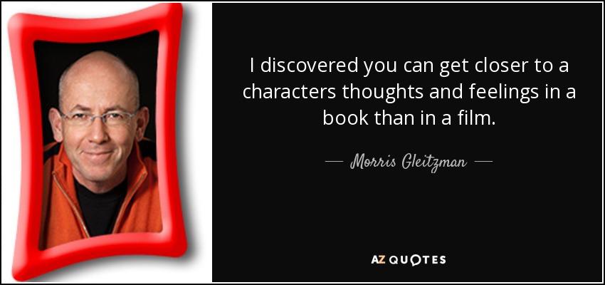 I discovered you can get closer to a characters thoughts and feelings in a book than in a film. - Morris Gleitzman