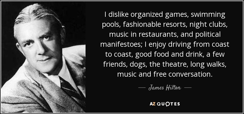 I dislike organized games, swimming pools, fashionable resorts, night clubs, music in restaurants, and political manifestoes; I enjoy driving from coast to coast, good food and drink, a few friends, dogs, the theatre, long walks, music and free conversation. - James Hilton