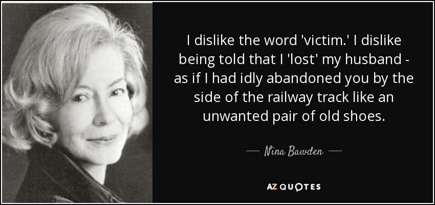 I dislike the word 'victim.' I dislike being told that I 'lost' my husband - as if I had idly abandoned you by the side of the railway track like an unwanted pair of old shoes. - Nina Bawden