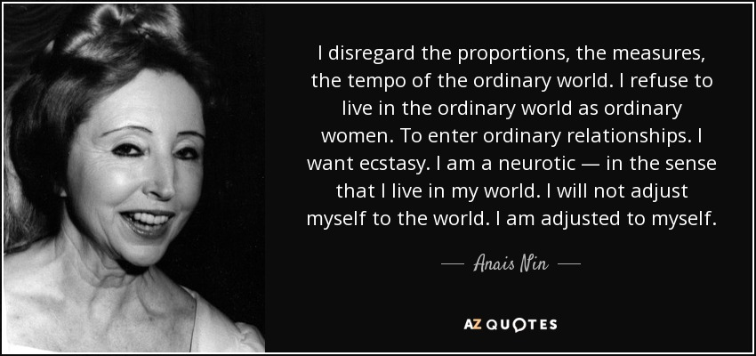 I disregard the proportions, the measures, the tempo of the ordinary world. I refuse to live in the ordinary world as ordinary women. To enter ordinary relationships. I want ecstasy. I am a neurotic — in the sense that I live in my world. I will not adjust myself to the world. I am adjusted to myself. - Anais Nin