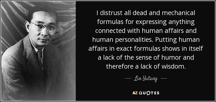I distrust all dead and mechanical formulas for expressing anything connected with human affairs and human personalities. Putting human affairs in exact formulas shows in itself a lack of the sense of humor and therefore a lack of wisdom. - Lin Yutang