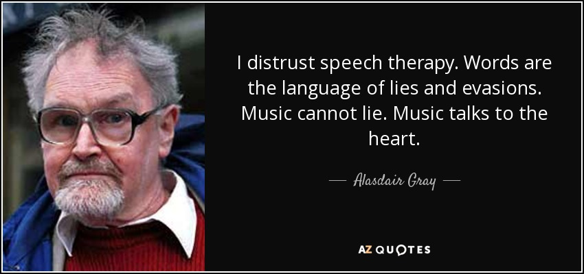 I distrust speech therapy. Words are the language of lies and evasions. Music cannot lie. Music talks to the heart. - Alasdair Gray