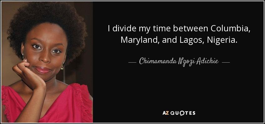 I divide my time between Columbia, Maryland, and Lagos, Nigeria. - Chimamanda Ngozi Adichie