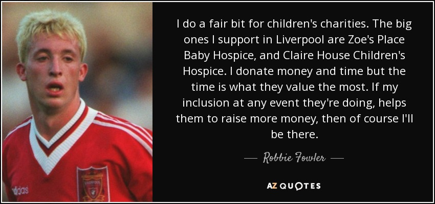 I do a fair bit for children's charities. The big ones I support in Liverpool are Zoe's Place Baby Hospice, and Claire House Children's Hospice. I donate money and time but the time is what they value the most. If my inclusion at any event they're doing, helps them to raise more money, then of course I'll be there. - Robbie Fowler