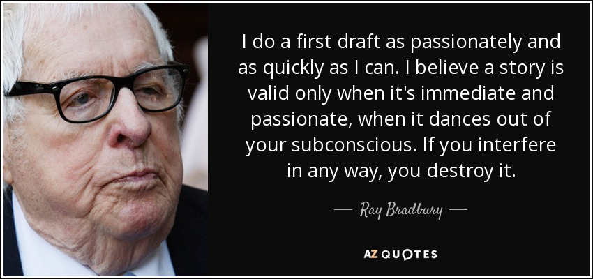 I do a first draft as passionately and as quickly as I can. I believe a story is valid only when it's immediate and passionate, when it dances out of your subconscious. If you interfere in any way, you destroy it. - Ray Bradbury