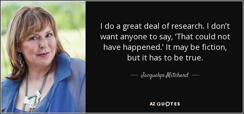 I do a great deal of research. I don't want anyone to say, 'That could not have happened.' It may be fiction, but it has to be true. - Jacquelyn Mitchard