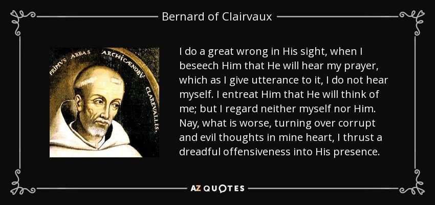 I do a great wrong in His sight, when I beseech Him that He will hear my prayer, which as I give utterance to it, I do not hear myself. I entreat Him that He will think of me; but I regard neither myself nor Him. Nay, what is worse, turning over corrupt and evil thoughts in mine heart, I thrust a dreadful offensiveness into His presence. - Bernard of Clairvaux