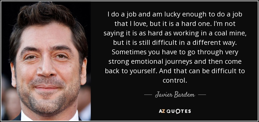 I do a job and am lucky enough to do a job that I love, but it is a hard one. I'm not saying it is as hard as working in a coal mine, but it is still difficult in a different way. Sometimes you have to go through very strong emotional journeys and then come back to yourself. And that can be difficult to control. - Javier Bardem