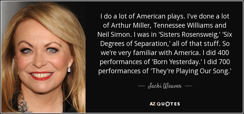 I do a lot of American plays. I've done a lot of Arthur Miller, Tennessee Williams and Neil Simon. I was in 'Sisters Rosensweig,' 'Six Degrees of Separation,' all of that stuff. So we're very familiar with America. I did 400 performances of 'Born Yesterday.' I did 700 performances of 'They're Playing Our Song.' - Jacki Weaver