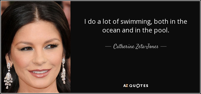 I do a lot of swimming, both in the ocean and in the pool. - Catherine Zeta-Jones