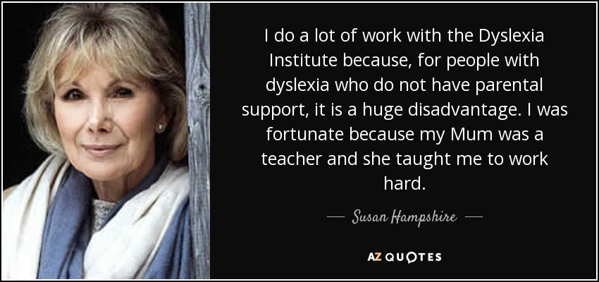 I do a lot of work with the Dyslexia Institute because, for people with dyslexia who do not have parental support, it is a huge disadvantage. I was fortunate because my Mum was a teacher and she taught me to work hard. - Susan Hampshire