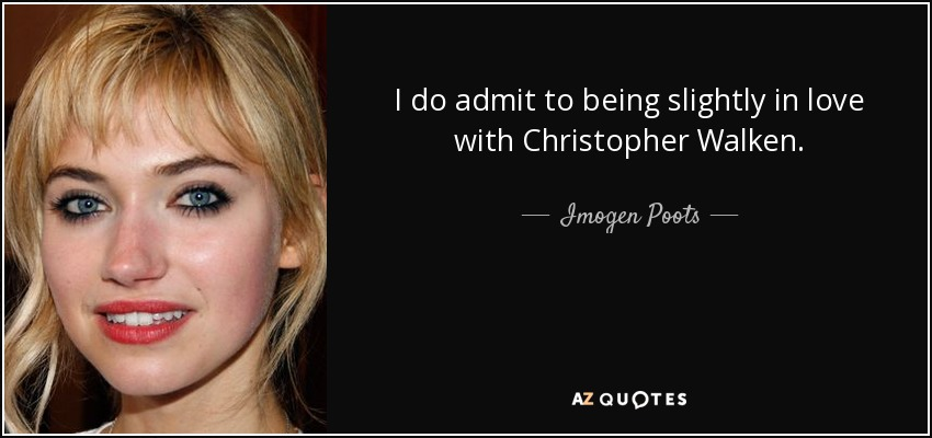 I do admit to being slightly in love with Christopher Walken. - Imogen Poots