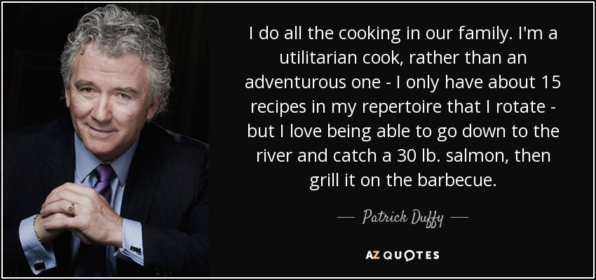 I do all the cooking in our family. I'm a utilitarian cook, rather than an adventurous one - I only have about 15 recipes in my repertoire that I rotate - but I love being able to go down to the river and catch a 30 lb. salmon, then grill it on the barbecue. - Patrick Duffy