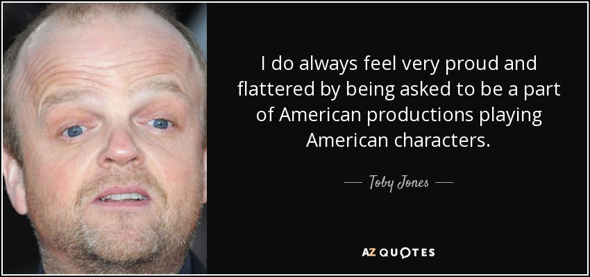 I do always feel very proud and flattered by being asked to be a part of American productions playing American characters. - Toby Jones